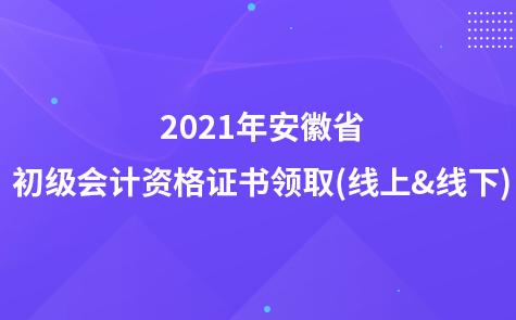 2021年安徽省初级会计资格证书领取(线上&线下)