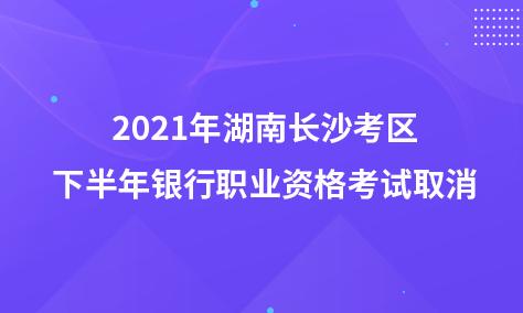 2021年湖南长沙考区下半年银行职业资格考试取消