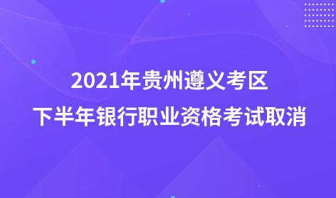 2021年贵州遵义考区下半年银行职业资格考试取消