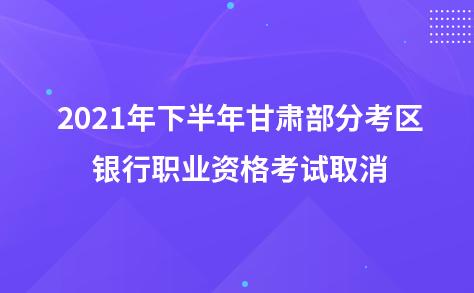 2021年下半年甘肃部分考区银行职业资格考试取消