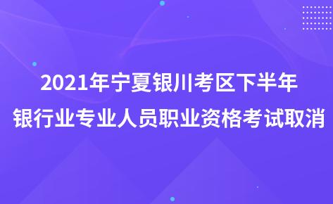 2021年宁夏银川考区下半年银行业专业人员职业资格考试取消