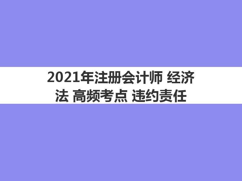2021年注册会计师《经济法》高频考点:违约责任