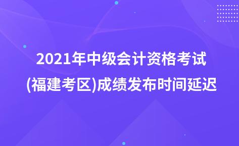 2021年中级会计资格考试(福建考区)成绩发布时间延迟