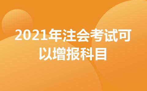 2021年注会考试可以增报科目!增报科目搭配方案大放送!!
